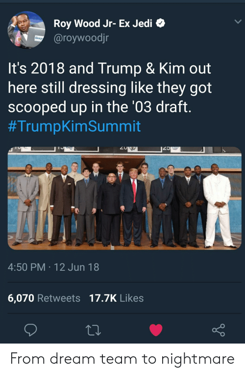 dream team: Roy Wood Jr- Ex Jedi o  @roywoodjr  DAILY  It's 2018 and Trump & Kim out  here still dressing like they got  scooped up in the '03 draft.  #TrumpkimSummit  4:50 PM 12 Jun 18  6,070 Retweets 17.7K Like:s From dream team to nightmare