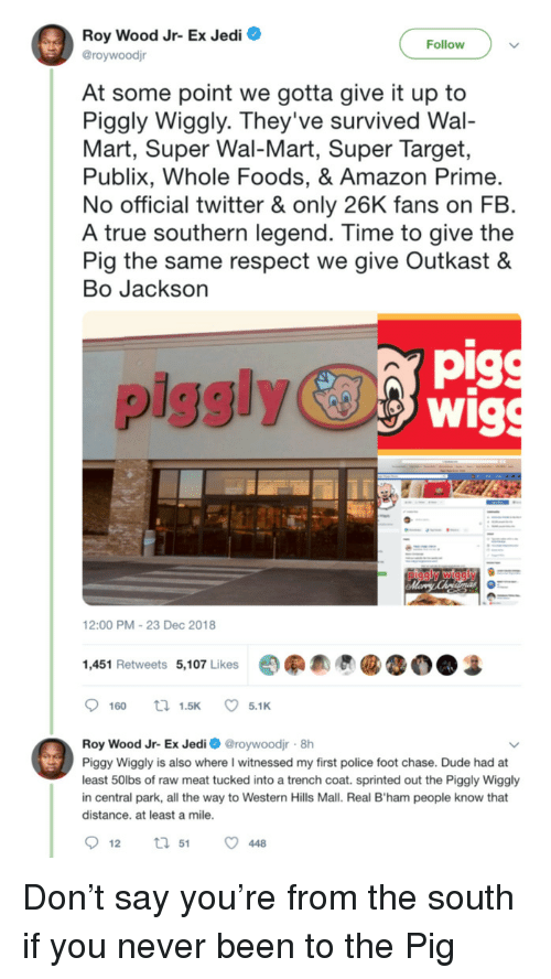 whole foods: Roy Wood Jr- Ex Jedi O  @roywoodjr  Follow  At some point we gotta give it up to  Piggly Wiggly. They've survived Wal-  Mart, Super Wal-Mart, Super Target,  Publix, Whole Foods, & Amazon Prime  No official twitter & only 26K fans on FB  A true southern legend. Time to give the  Pig the same respect we give Outkast &  Bo Jackson  pig  piggly  12:00 PM-23 Dec 2018  1,451 Retweets 5,107 Likes  Roy Wood Jr- Ex Jedi roywoodjr 8h  Piggy Wiggly is also where I witnessed my first police foot chase. Dude had at  least 50lbs of raw meat tucked into a trench coat. sprinted out the Piggly Wiggly  in central park, all the way to Western Hills Mall. Real B'ham people know that  distance. at least a mile Don't say you're from the south if you never been to the Pig