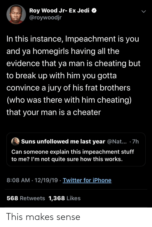 Last Year: Roy Wood Jr- Ex Jedi O  @roywoodjr  In this instance, Impeachment is you  and ya homegirls having all the  evidence that ya man is cheating but  to break up with him you gotta  convince a jury of his frat brothers  (who was there with him cheating)  that your man is a cheater  Suns unfollowed me last year @Nat... · 7h  Can someone explain this impeachment stuff  to me? l'm not quite sure how this works.  8:08 AM · 12/19/19 · Twitter for iPhone  568 Retweets 1,368 Likes This makes sense