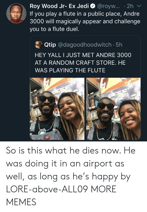 Andre: Roy Wood Jr- Ex Jedi @royw... .2h  If you play a flute in a public place, Andre  3000 will magically appear and challenge  you to a flute duel.  Qtip @dagoodhoodwitch. 5h  HEY YALL I JUST MET ANDRE 3000  AT A RANDOM CRAFT STORE. HE  WAS PLAYING THE FLUTE So is this what he dies now. He was doing it in an airport as well, as long as he's happy by LORE-above-ALL09 MORE MEMES