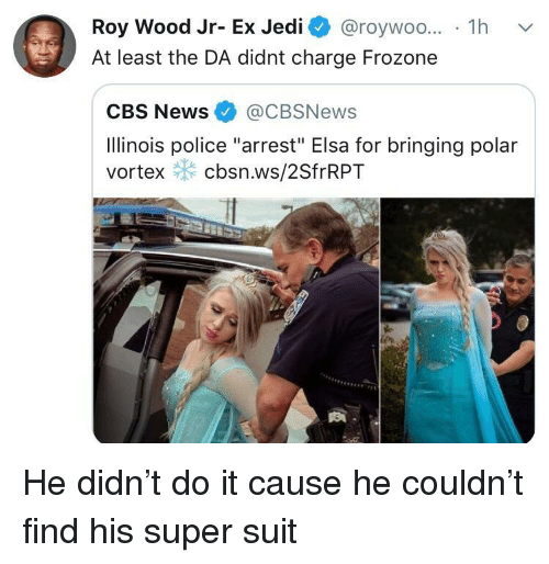 "Frozone: Roy Wood Jr- Ex Jedi @roywoo... 1h v  At least the DA didnt charge Frozone  CBS News@CBSNews  Ilinois police ""arrest"" Elsa for bringing polar  vortex cbsn.ws/2SfrRPT He didn't do it cause he couldn't find his super suit"