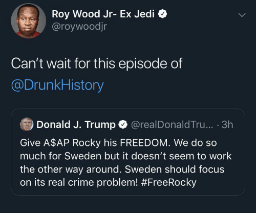 J Trump: Roy Wood Jr- Ex Jedi  @roywoodjr  Can't wait for this episode of  @DrunkHistory  Donald J. Trump O  @realDonald Tru... · 3h  Give A$AP Rocky his FREEDOM. We do so  much for Sweden but it doesn't seem to work  the other way around. Sweden should focus  on its real crime problem!