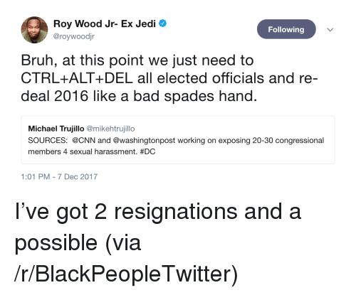 Bad, Blackpeopletwitter, and Bruh: Roy Wood Jr- Ex Jedi  @roywoodjr  Following  Bruh, at this point we just need to  CTRL+ALT+ DEL all elected officials and re-  deal 2016 like a bad spades hand  Michael Trujillo @mikehtrujillo  SOURCES: @CNN and @washingtonpost working on exposing 20-30 congressional  members 4 sexual harassment. #DC  1:01 PM-7 Dec 2017 <p>I've got 2 resignations and a possible (via /r/BlackPeopleTwitter)</p>