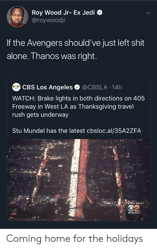 Los Angeles: Roy Wood Jr- Ex Jedi  @roywoodjr  If the Avengers should've just left shit  alone. Thanos was right.  CBS Los Angeles  @CBSLA 14h  WATCH: Brake lights in both directions on 405  Freeway in West LA as Thanksgiving travel  rush gets underway  Stu Mundel has the latest cbsloc.al/35A2ZFA  ST02 58  MICELA Coming home for the holidays