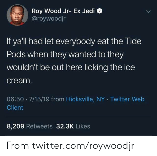 Tide: Roy Wood Jr- Ex Jedi  @roywoodjr  If ya'll had let everybody eat the Tide  Pods when they wanted to they  Wouldn't be out here licking the ice  cream.  06:50 7/15/19 from Hicksville, NY Twitter Web  Client  8,209 Retweets 32.3K Likes From twitter.com/roywoodjr