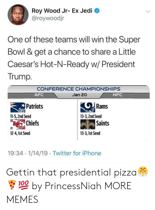 little caesars: Roy Wood Jr- Ex Jedi  @roywoodjr  One of these teams will win the Super  Bowl & get a chance to share a Little  Caesar's Hot-N-Ready w/ President  Trump.  CONFERENCE CHAMPIONSHIPS  Jan 20  AFC  Patriots  Chiefs  NFC  Rams  11-5, 2nd Seed  13-3, 2ndSeed  Saints  2-4,1st Seed  13-3, 1st Seed  19:34 1/14/19 Twitter for iPhone Gettin that presidential pizza😤🍕💯 by PrincessNiah MORE MEMES