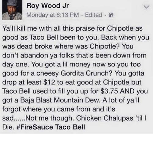 Chipotle, Dank, and Money: Roy Wood Jr  Monday at 6:13 PM . Edited .  Ya'll kill me with all this praise for Chipotle as  good as Taco Bell been to you. Back when you  was dead broke where was Chipotle? You  don't abandon ya folks that's been down from  day one. You got a lil money now so you too  good for a cheesy Gordita Crunch? You gotta  drop at least $12 to eat good at Chipotle but  Taco Bell used to fill you up for $3.75 AND you  got a Baja Blast Mountain Dew. A lot of ya'll  forgot where you came from and it's  Die. #FireSauce Taco Bell