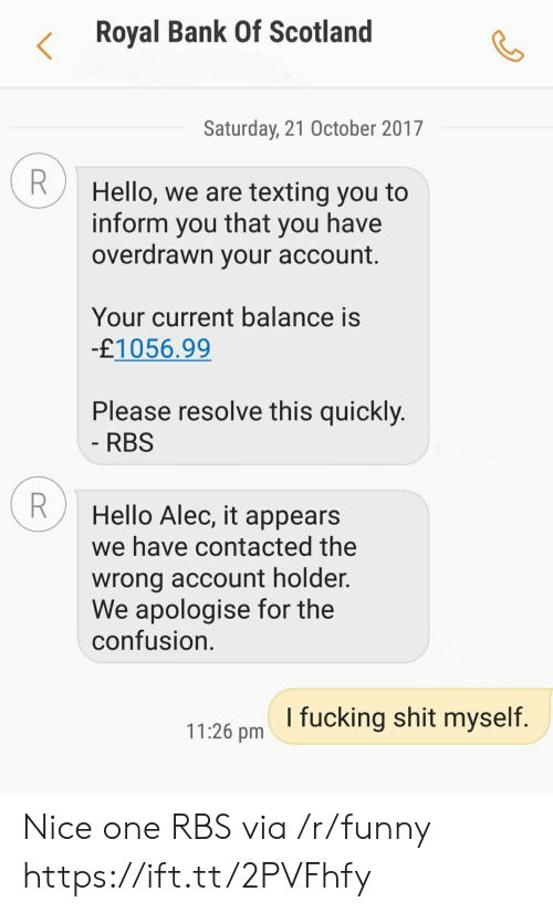 rbs: Royal Bank Of Scotland  Saturday, 21 October 2017  Hello, we are texting you to  inform you that you have  overdrawn your account  Your current balance is  £1056.99  Please resolve this quickly  RBS  Hello Alec, it appears  we have contacted the  wrong account holder.  We apologise for the  confusion  1126 pm I fucking shit myself Nice one RBS via /r/funny https://ift.tt/2PVFhfy