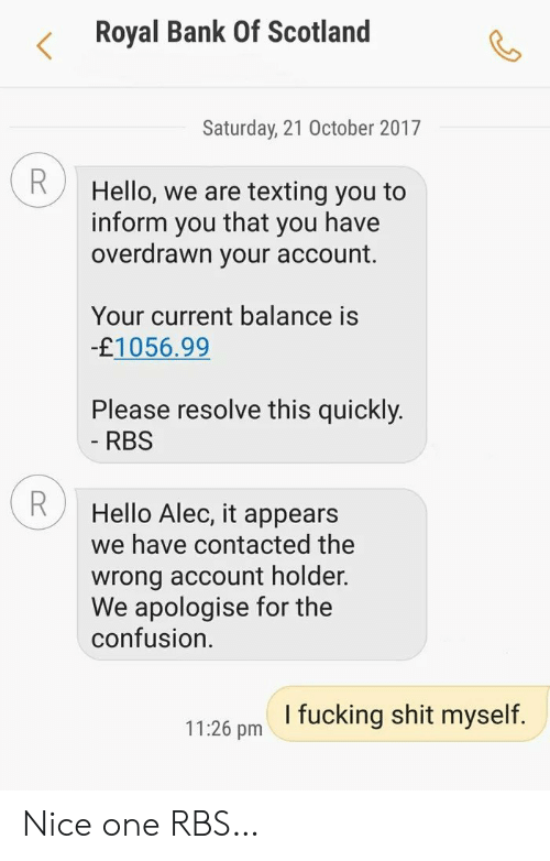 rbs: Royal Bank Of Scotland  Saturday, 21 October 2017  R  Hello, we are texting you to  that  inform  you have  you  overdrawn your account.  Your current balance is  -£1056.99  Please resolve this quickly.  - RBS  Hello Alec, it appears  we have contacted the  wrong account holder.  We apologise for the  confusion  I fucking shit myself.  11:26 pm Nice one RBS…