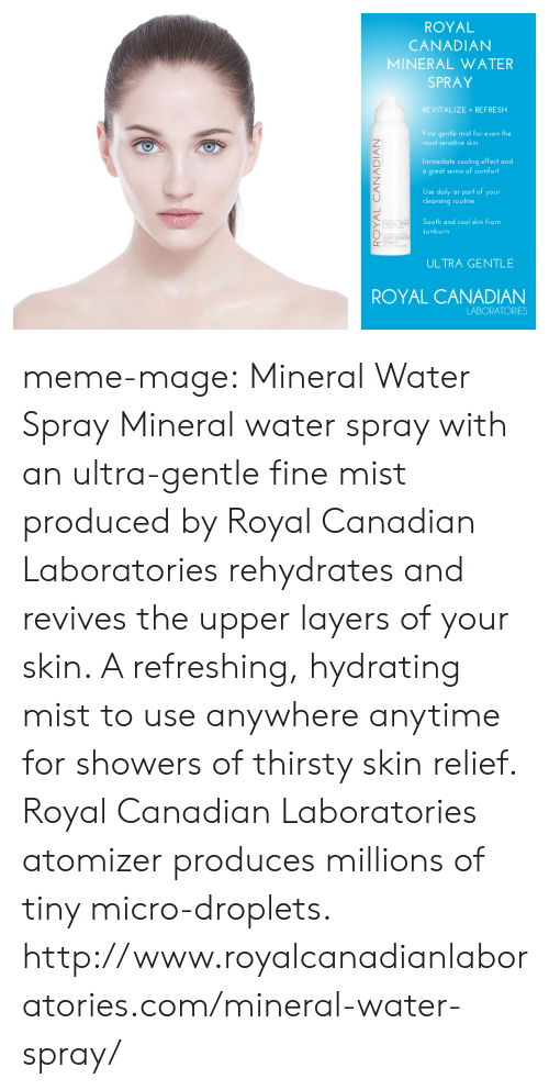 meme: ROYAL  CANADIAN  MINERAL WATER  SPRAY  REVITALIZE REFRESH  Fine gentle mist for even the  most sensitive skin  Immediate cooling effect and  a great sence of comfort  2  Use daily as part of your  cleansing routine  Sooth and cool skin from  sunburn  FACIAL SPRA  0  VAPORISATE  VISAGE  ULTRA GENTLE  ROYAL CANADIAN  LABORATORIES meme-mage:  Mineral Water Spray Mineral water spray with an ultra-gentle fine mist produced by Royal Canadian Laboratories rehydrates and revives the upper layers of your skin. A refreshing, hydrating mist to use anywhere anytime for showers of thirsty skin relief. Royal Canadian Laboratories atomizer produces millions of tiny micro-droplets. http://www.royalcanadianlaboratories.com/mineral-water-spray/