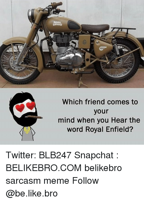 Enfield: ROYAL  ENFIELD  Which friend comes to  your  mind when you Hear the  word Royal Enfield? Twitter: BLB247 Snapchat : BELIKEBRO.COM belikebro sarcasm meme Follow @be.like.bro