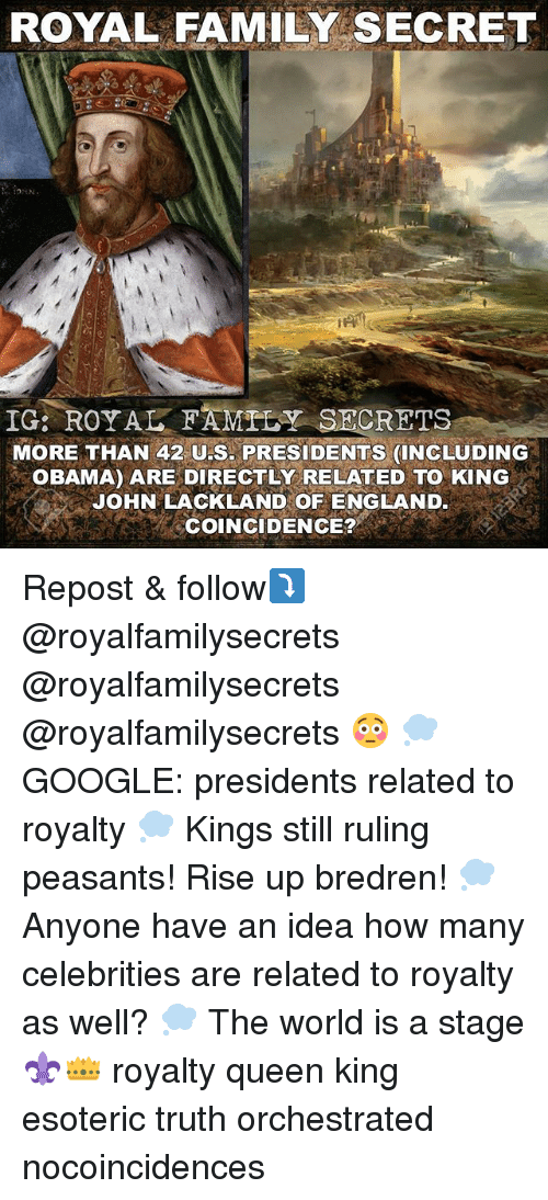 England, Family, and Google: ROYAL FAMILY SECRET  IG: ROYAL FAMTLY SECRETS  MORE THAN 42 US. PRESIDENTS (INCLU DING  OBAMA) ARE DIRECTLY RELATED TO KING  JOHN LACKLAND OF ENGLAND.  COINCIDENCE? Repost & follow⤵️ @royalfamilysecrets @royalfamilysecrets @royalfamilysecrets 😳 💭 GOOGLE: presidents related to royalty 💭 Kings still ruling peasants! Rise up bredren! 💭 Anyone have an idea how many celebrities are related to royalty as well? 💭 The world is a stage ⚜️👑 royalty queen king esoteric truth orchestrated nocoincidences