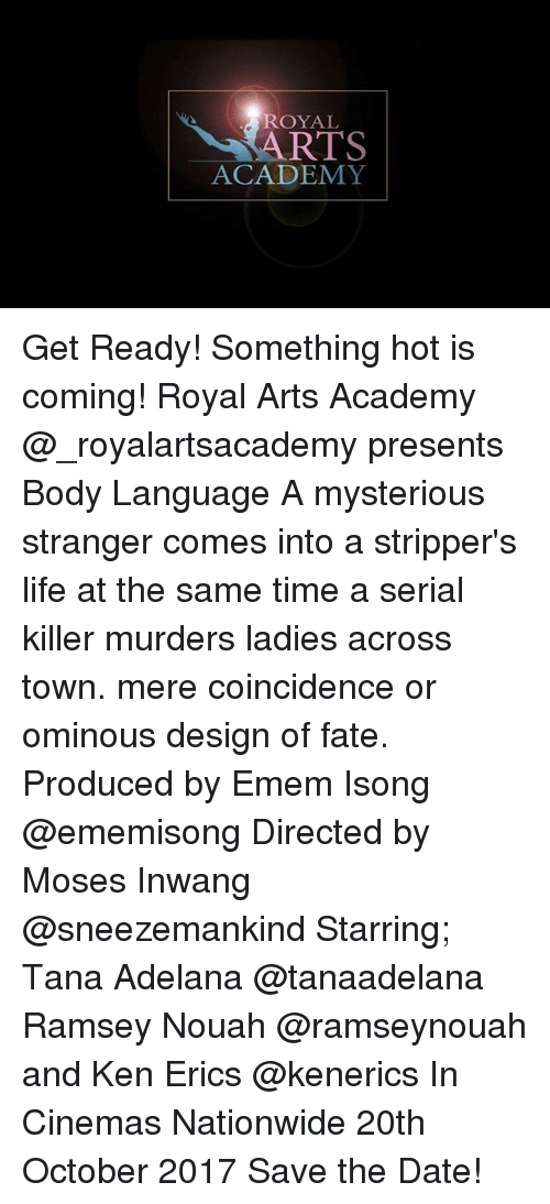 kenning: ROYAL  RTS  ACADEMY Get Ready! Something hot is coming! Royal Arts Academy @_royalartsacademy presents Body Language A mysterious stranger comes into a stripper's life at the same time a serial killer murders ladies across town. mere coincidence or ominous design of fate. Produced by Emem Isong @ememisong Directed by Moses Inwang @sneezemankind Starring; Tana Adelana @tanaadelana Ramsey Nouah @ramseynouah and Ken Erics @kenerics In Cinemas Nationwide 20th October 2017 Save the Date!