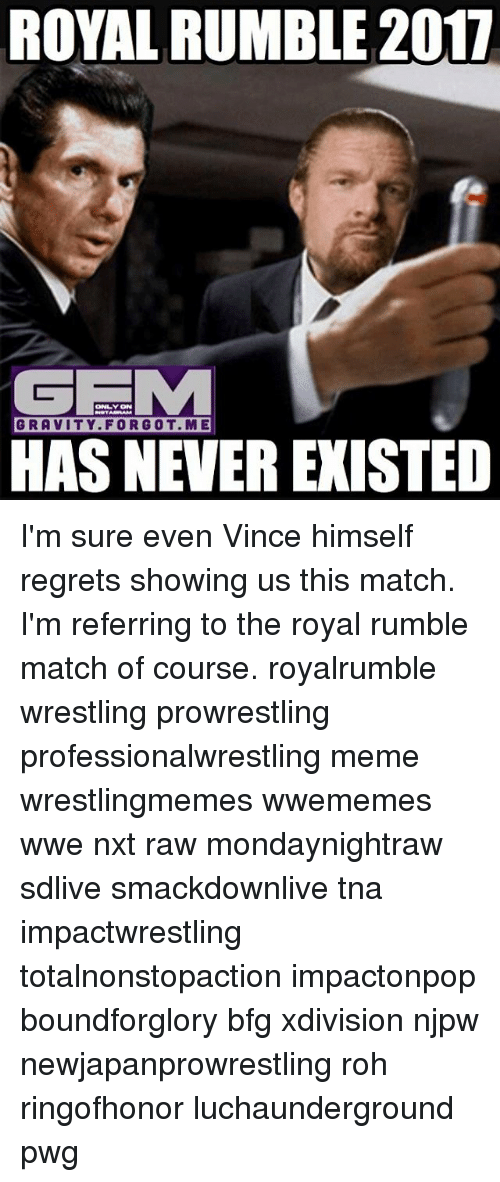 royal rumble: ROYAL RUMBLE 2017  GE  GRAVITY FOR GOT. ME  HAS NEVER EXISTED I'm sure even Vince himself regrets showing us this match. I'm referring to the royal rumble match of course. royalrumble wrestling prowrestling professionalwrestling meme wrestlingmemes wwememes wwe nxt raw mondaynightraw sdlive smackdownlive tna impactwrestling totalnonstopaction impactonpop boundforglory bfg xdivision njpw newjapanprowrestling roh ringofhonor luchaunderground pwg