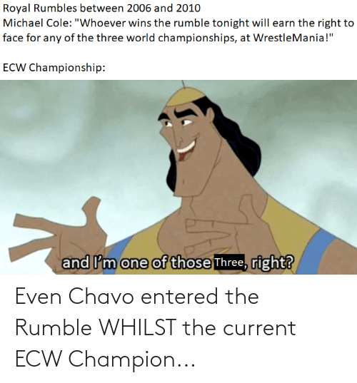"""michael cole: Royal Rumbles between 2006 and 2010  Michael Cole: """"Whoever wins the rumble tonight will earn the right to  face for any of the three world championships, at WrestleMania!""""  ECW Championship:  and I'm one of those Three, right? Even Chavo entered the Rumble WHILST the current ECW Champion..."""
