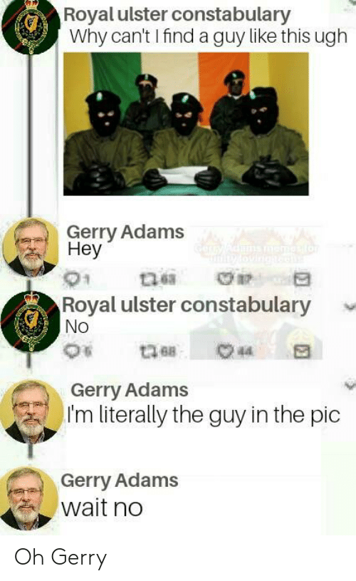 gerry adams: Royal ulster constabulary  Why can't I find a guy like this ugh  Gerry Adams  Hey  Royal ulster constabulary v  No  Gerry Adams  ) I'm literally the guy in the pic  :  Gerry Adams  wait no Oh Gerry