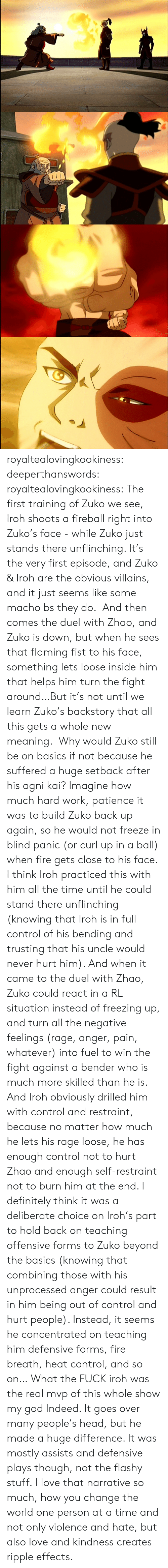 Patience: royaltealovingkookiness: deeperthanswords:  royaltealovingkookiness:   The first training of Zuko we see, Iroh shoots a fireball right into Zuko's face - while Zuko just stands there unflinching. It's the very first episode, and Zuko & Iroh are the obvious villains, and it just seems like some macho bs they do.  And then comes the duel with Zhao, and Zuko is down, but when he sees that flaming fist to his face, something lets loose inside him that helps him turn the fight around…But it's not until we learn Zuko's backstory that all this gets a whole new meaning.  Why would Zuko still be on basics if not because he suffered a huge setback after his agni kai? Imagine how much hard work, patience it was to build Zuko back up again, so he would not freeze in blind panic (or curl up in a ball) when fire gets close to his face. I think Iroh practiced this with him all the time until he could stand there unflinching (knowing that Iroh is in full control of his bending and trusting that his uncle would never hurt him). And when it came to the duel with Zhao, Zuko could react in a RL situation instead of freezing up, and turn all the negative feelings (rage, anger, pain, whatever) into fuel to win the fight against a bender who is much more skilled than he is.  And Iroh obviously drilled him with control and restraint, because no matter how much he lets his rage loose, he has enough control not to hurt Zhao and enough self-restraint not to burn him at the end. I definitely think it was a deliberate choice on Iroh's part to hold back on teaching offensive forms to Zuko beyond the basics (knowing that combining those with his unprocessed anger could result in him being out of control and hurt people). Instead, it seems he concentrated on teaching him defensive forms, fire breath, heat control, and so on…   What the FUCK iroh was the real mvp of this whole show my god  Indeed. It goes over many people's head, but he made a huge difference. It was mostly assists and defensive plays though, not the flashy stuff. I love that narrative so much, how you change the world one person at a time and not only violence and hate, but also love and kindness creates ripple effects.