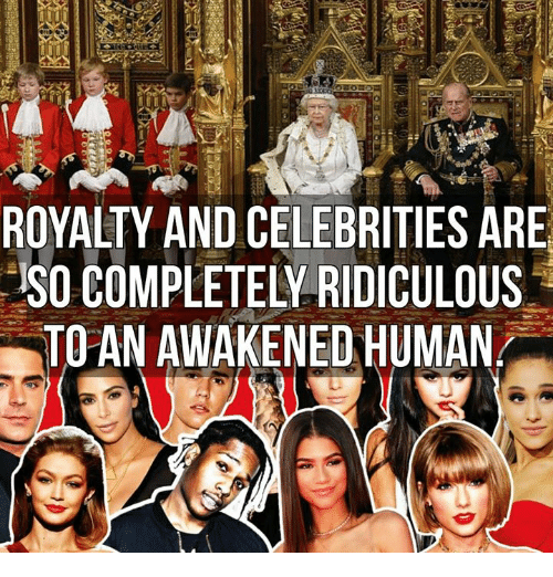 Memes, Celebrities, and 🤖: ROYALTY AND CELEBRITIES ARE  SO COMPLETELY RIDICULOUS  TO AN AWAKENED HUMAN