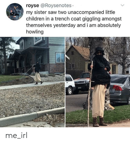 howling: royse @Roysenotes  my sister saw two unaccompanied little  children in a trench coat giggling amongst  themselves yesterday and i am absolutely  howling me_irl