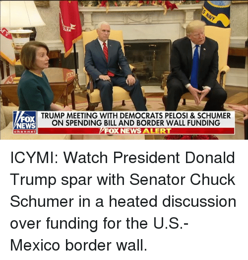 senator: RP  FOX  NEWS  TRUMP MEETING WITH DEMOCRATS PELOSI & SCHUMER  ON SPENDING BILL AND BORDER WALL FUNDING  FOX NEWS ALERT  channel ICYMI: Watch President Donald Trump spar with Senator Chuck Schumer in a heated discussion over funding for the U.S.-Mexico border wall.