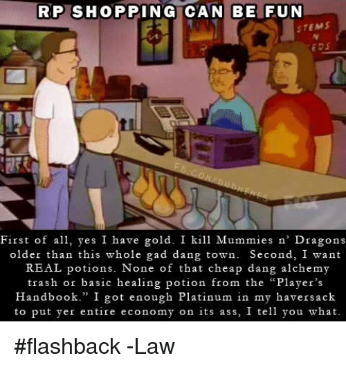 """eds: RP SHOPPING CAN BE FUN  STEMS  EDS  First of a yes I have gold. I kill Mummies n' Dragons  older than this whole gad dang town. Second, I want  REAL potions. None of that cheap dang alchemy  trash or basic healing potion from the """"Player's  Handbook."""" I got enough Platinum in my haversack  to put yer entire economy on its ass, I tell you what #flashback  -Law"""