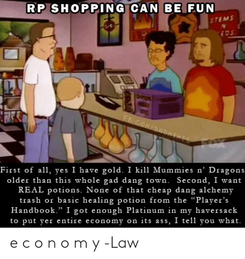 "yer: RP SHOPPING CAN BE FUN  STEMS  EDS  FS.COM/DUDEHES  First of all, yes I have gold. I kill Mummies n' Dragons  older than this whole gad dang town. Second, I want  REAL potions. None of that cheap dang alchemy  trash or basic healing potion from the ""Player's  Handbook."" I got enough Platinum in my haversack  to put yer entire economy on its ass, I tell you what. e c o n o m y   -Law"