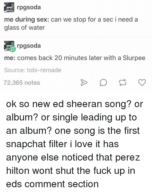 perez hilton: rpgsoda  me during sex: can we stop for a sec i need a  glass of water  rpgsoda  me: comes back 20 minutes later with a Slurpee  Source: tobi-remade  72,365 notes ok so new ed sheeran song? or album? or single leading up to an album? one song is the first snapchat filter i love it has anyone else noticed that perez hilton wont shut the fuck up in eds comment section