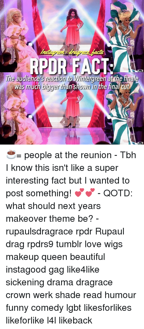 werk: RPOR FACT  was much bigger than shown in the final cut ☕️= people at the reunion - Tbh I know this isn't like a super interesting fact but I wanted to post something! 💕💕 - QOTD: what should next years makeover theme be? - rupaulsdragrace rpdr Rupaul drag rpdrs9 tumblr love wigs makeup queen beautiful instagood gag like4like sickening drama dragrace crown werk shade read humour funny comedy lgbt likesforlikes likeforlike l4l likeback