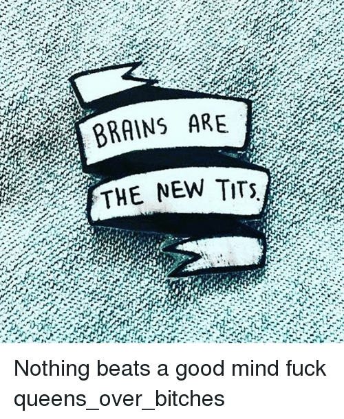 Mind Fucking: RRAINS ARE  THE NEW TITS Nothing beats a good mind fuck queens_over_bitches