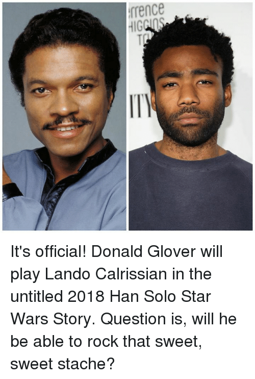 Donald Glover, Han Solo, and Memes: rrence  HIG  eGT It's official! Donald Glover will play Lando Calrissian in the untitled 2018 Han Solo Star Wars Story.  Question is, will he be able to rock that sweet, sweet stache?