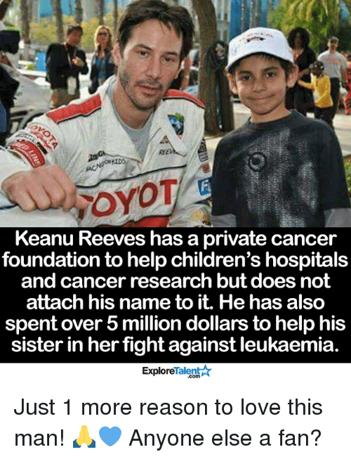 keanu reeve: rroyOT  Keanu Reeves has a private cancer  foundation to help children's hospitals  and cancer research but does not  attach his name to it. He has also  spent over 5 million dollars to help his  sister in her  fight against leukaemia  Talent  Explore Just 1 more reason to love this man! 🙏💙 Anyone else a fan?