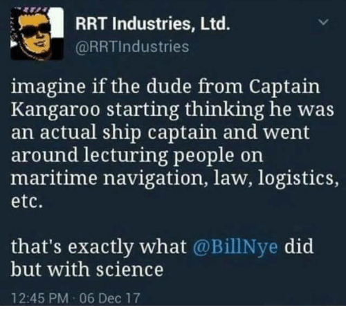 Dude, Memes, and Navigation: RRT Industries, Ltd.  @RRTIndustries  imagine if the dude from Captain  Kangaroo starting thinking he was  an actual ship captain and went  around lecturing people on  maritime navigation, law, logistics,  etc.  that's exactly what @BillNye did  but with science  12:45 PM 06 Dec 17