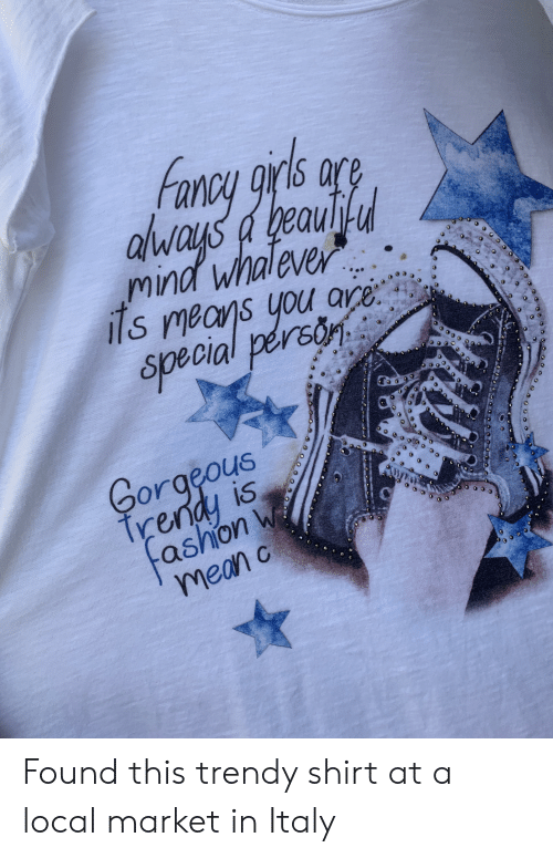 you are special: rs are  alvays a geaud  mind whaleve  ils means you are  special person  Gorgeous  trendy is  ashion w  mean c  4 Found this trendy shirt at a local market in Italy