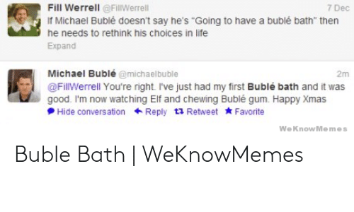 "Michael Buble Memes: RS  Fill Werrell @FillWerrell  tohae abubíébath""thenec  if Michael Bublé doesn't say he's Going to have a bublé bath"" then  he needs to rethink his choices in life  Expand  Michael Bublé @michaelbuble  2m  @FillWerrell You're right. I've just had my first Bublé bath and it was  good. I'm now watching Elf and chewing Bublé gum. Happy Xmas  PHide conversationReply t1 Retweet Favorite  We KnowMemes Buble Bath 