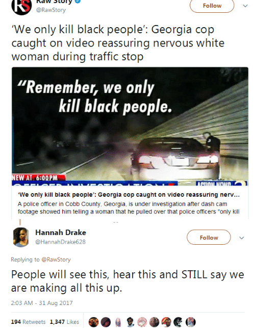 "naw: RS  naw Story  @RawStory  Follow  'We only kill black people': Georgia cop  caught on video reassuring nervous white  woman during traffic stop  Remember, we only  kill black people.  EW AT 6:00PM  TI  We only kill black people': Georgia cop caught on video reassuring nerv...  A police officer in Cobb County, Georgia, is under investigation after dash cam  footage showed him telling a woman that he pulled over that police officers ""only kill   Hannah Drake  @HannahDrake628  Follow  Replying to @RawStony  People will see this, hear this and STILL say we  are making all this up.  2:03 AM - 31 Aug 2017  194 Retweets 1,347 Likes  ㎏"