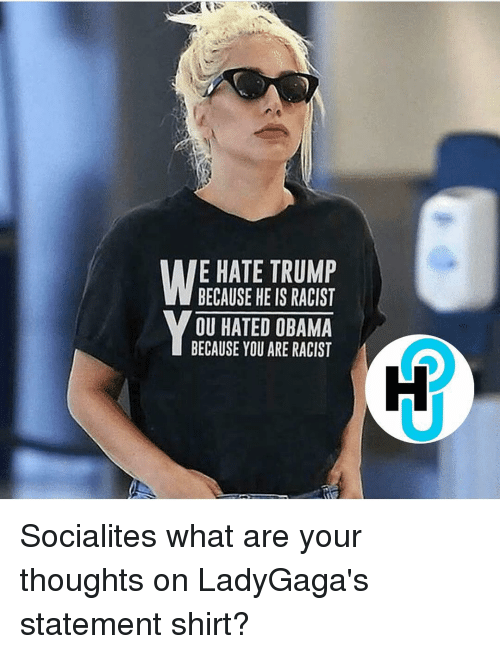 Hate Trump: RS  WE HATE TRUMP  BECAUSE HE IS RACIST  OU HATED OBAMA  BECAUSE YOU ARE RACIST Socialites what are your thoughts on LadyGaga's statement shirt?