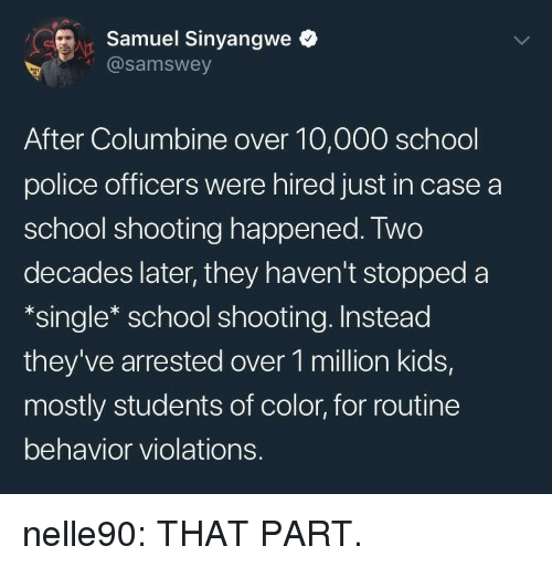 school shooting: rSamuel Sinyangwe  @samswey  After Columbine over 10,000 school  police officers were hired just in case a  school shooting happened. Two  decades later, they haven't stopped a  *single* school shooting. Instead  they've arrested over 1 million kids,  mostly students of color, for routine  behavior violations. nelle90: THAT PART.