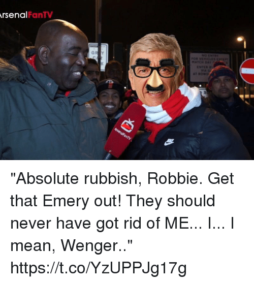 "rubbish: rsenal  FanTV ""Absolute rubbish, Robbie. Get that Emery out! They should never have got rid of ME... I... I mean, Wenger.."" https://t.co/YzUPPJg17g"