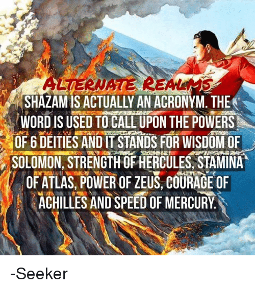 Achille: RSHAZAMIS ACTUALLY AN ACRONYM. THE  WORD IS USED TO CALL UPON THE POWERS  OF 6 DEITIES ANDIT STANDS FOR WISDOM OF  SOLOMON, STRENGTH OFHERCULES, STAMINA  OF ATLAS, POWER OF ZEUS, COURAGE OF  ACHILLES AND SPEEDOFMERCURY -Seeker