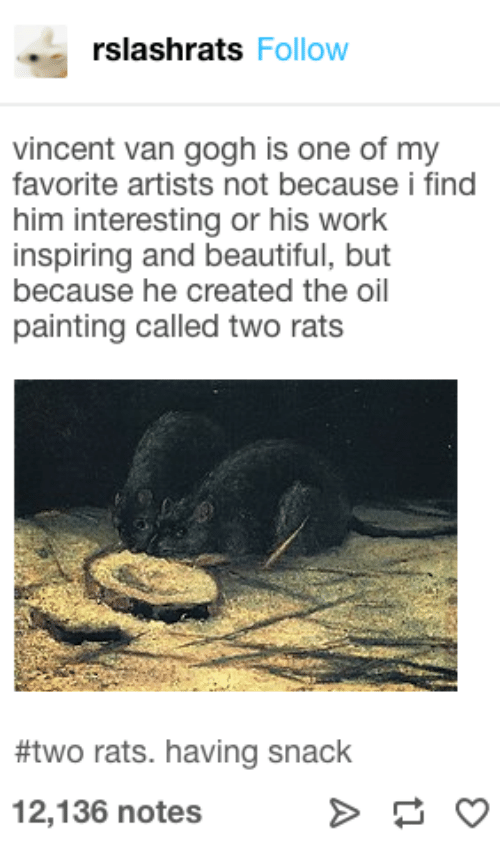 Vincent van Gogh: rslashrats Follow  vincent van gogh is one of my  favorite artists not because i find  him interesting or his work  inspiring and beautiful, but  because he created the oil  painting called two rats  #two rats. having snack  12,136 notes