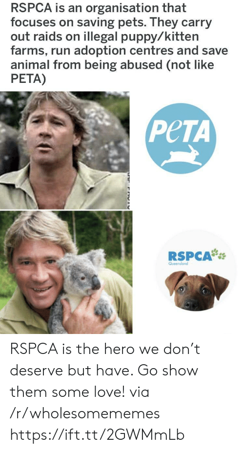 farms: RSPCA is an organisation that  focuses on saving pets. They carry  out raids on illegal puppy/kitten  farms, run adoption centres and save  animal from being abused (not like  PETA)  PeTA  RSPCA RSPCA is the hero we don't deserve but have. Go show them some love! via /r/wholesomememes https://ift.tt/2GWMmLb