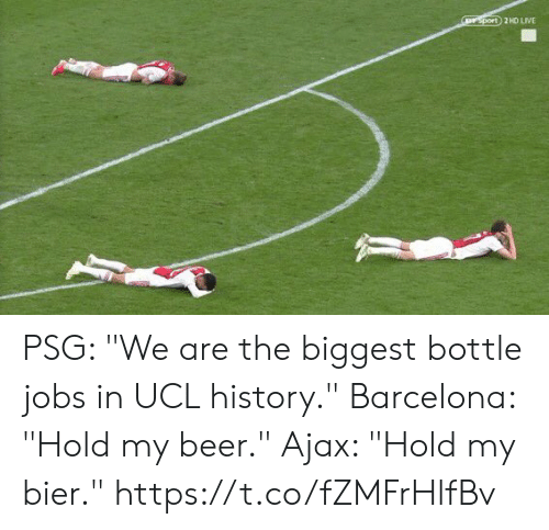 "ucl: rsport 2HD LIVE PSG: ""We are the biggest bottle jobs in UCL history.""  Barcelona: ""Hold my beer.""  Ajax: ""Hold my bier."" https://t.co/fZMFrHlfBv"