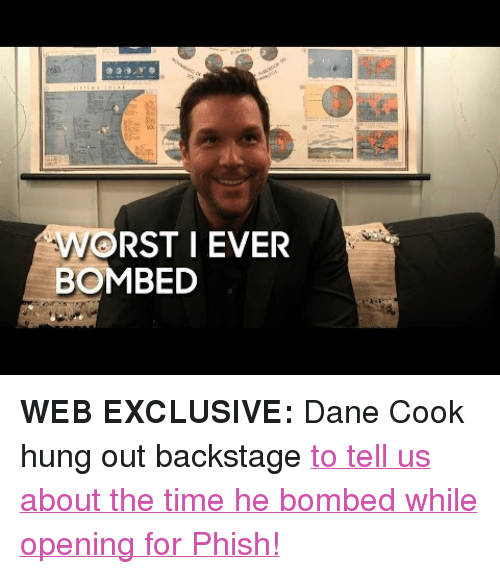 """Dane Cook: RST I EVER  BOMBED <p><strong>WEB EXCLUSIVE:</strong>Dane Cook hung out backstage <a href=""""https://www.youtube.com/watch?v=0ArgJy-K0YE&amp;list=UU8-Th83bH_thdKZDJCrn88g&amp;index=2"""" target=""""_blank"""">to tell us about the time he bombed while opening for Phish!</a></p>"""