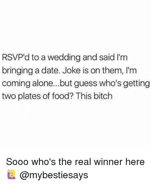 Being Alone, Bitch, and Food: RSVP'd to a wedding and said I'm  bringing a date. Joke is on them, l'm  coming alone...but guess who's getting  two plates of food? This bitch Sooo who's the real winner here 🙋🏼 @mybestiesays