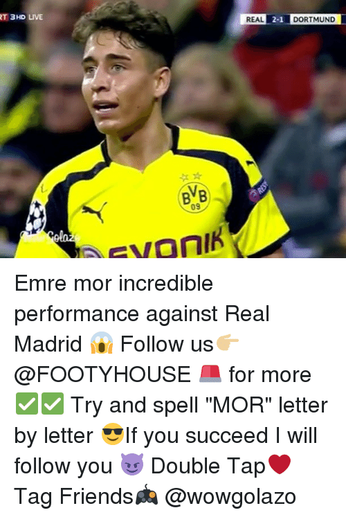 """Memes, Real Madrid, and 🤖: RT 3HD LIVE  BVB  REAL  2-1 DORTMUND Emre mor incredible performance against Real Madrid 😱 Follow us👉🏼 @FOOTYHOUSE 🚨 for more ✅✅ Try and spell """"MOR"""" letter by letter 😎If you succeed I will follow you 😈 Double Tap❤️ Tag Friends🎮 @wowgolazo"""