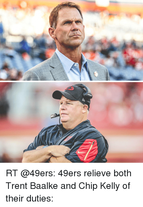 Chip Kelly: RT @49ers: 49ers relieve both Trent Baalke and Chip Kelly of their duties: