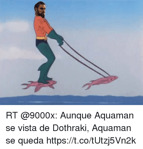 Espanol, Dothraki, and International: RT @9000x: Aunque Aquaman se vista de Dothraki, Aquaman se queda   https://t.co/tUtzj5Vn2k