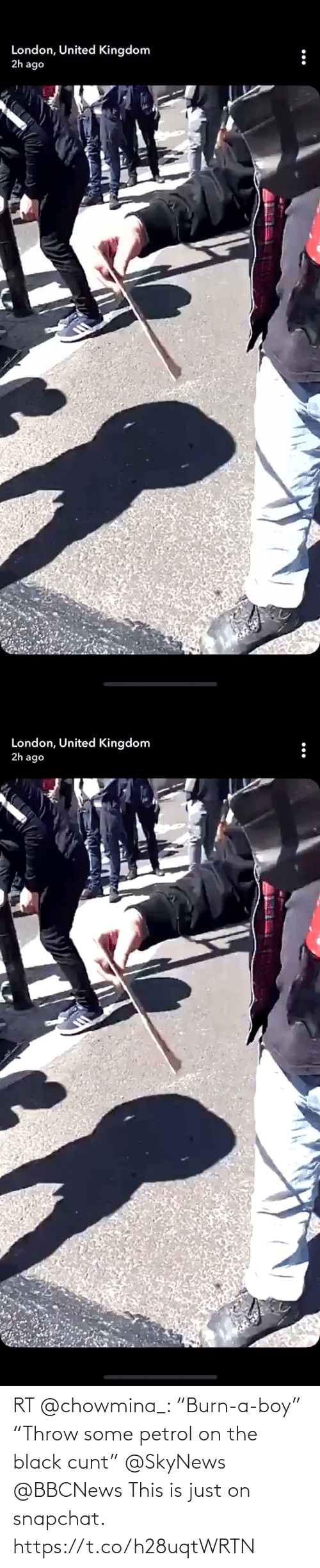 "Some: RT @chowmina_: ""Burn-a-boy"" ""Throw some petrol on the black cunt""  @SkyNews @BBCNews  This is just on snapchat. https://t.co/h28uqtWRTN"