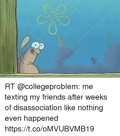 Friends, Memes, and Texting: RT @collegeprobIem: me texting my friends after weeks of disassociation like nothing even happened https://t.co/oMVUBVMB19
