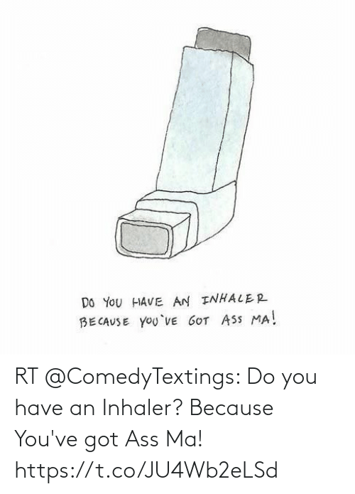 Youve Got: RT @ComedyTextings: Do you have an Inhaler?  Because You've got Ass Ma! https://t.co/JU4Wb2eLSd